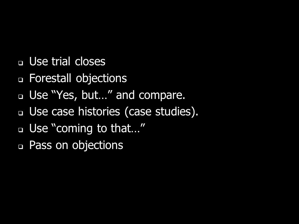 Use trial closes Forestall objections. Use Yes, but… and compare. Use case histories (case studies).
