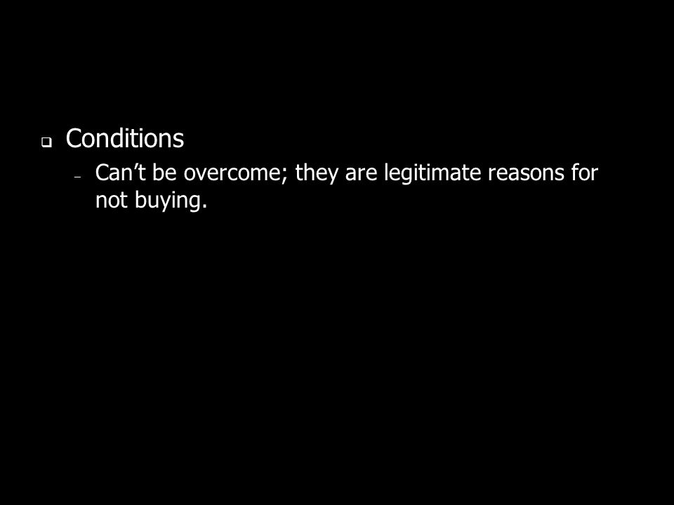 Conditions Can't be overcome; they are legitimate reasons for not buying.