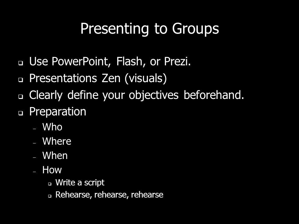 Presenting to Groups Use PowerPoint, Flash, or Prezi.