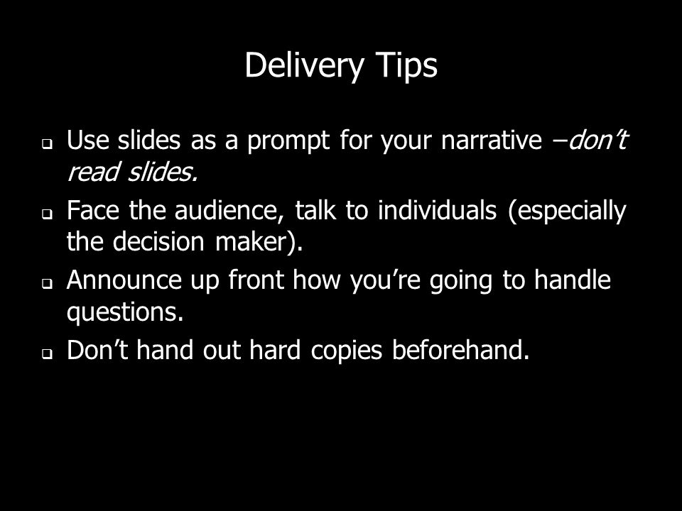 Delivery Tips Use slides as a prompt for your narrative –don't read slides. Face the audience, talk to individuals (especially the decision maker).