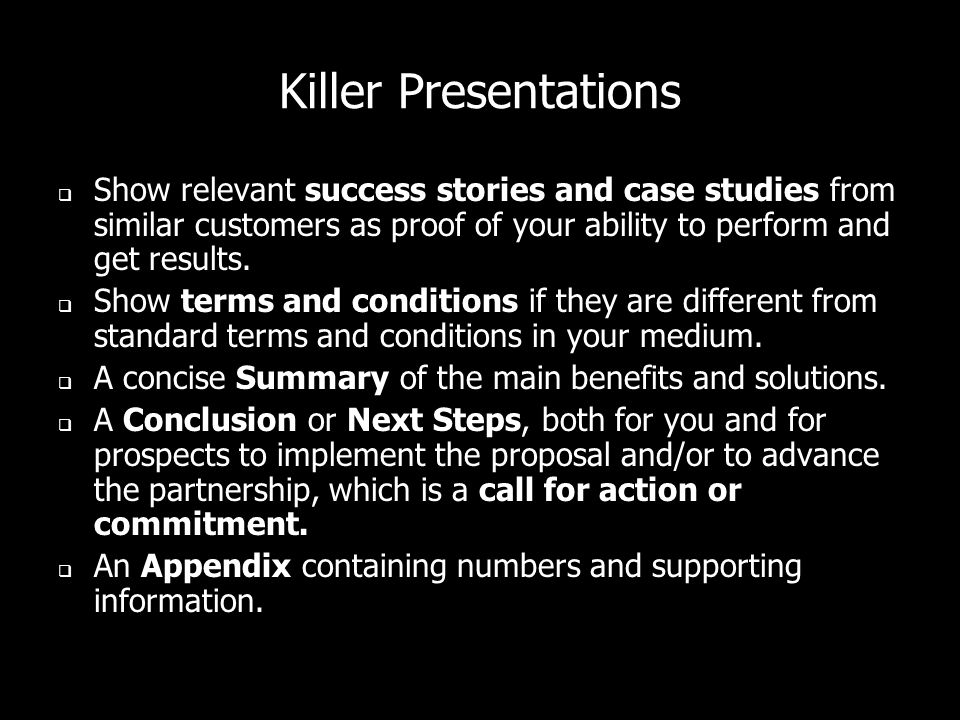 Killer Presentations Show relevant success stories and case studies from similar customers as proof of your ability to perform and get results.