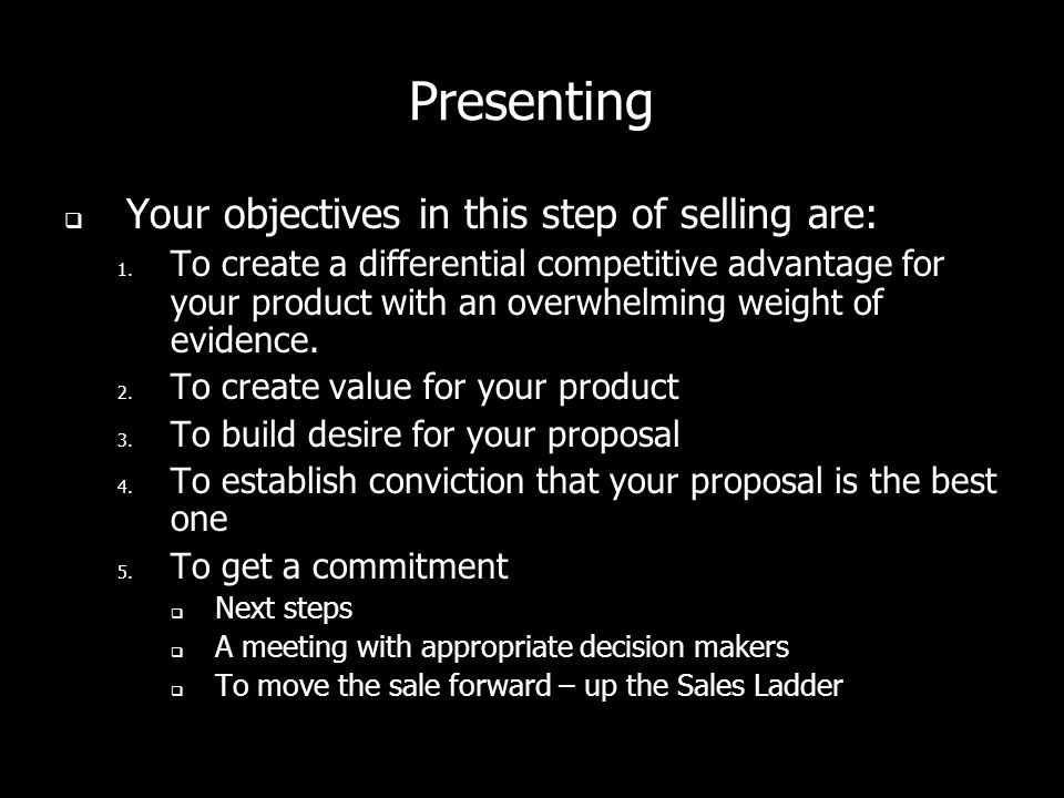 Presenting Your objectives in this step of selling are: