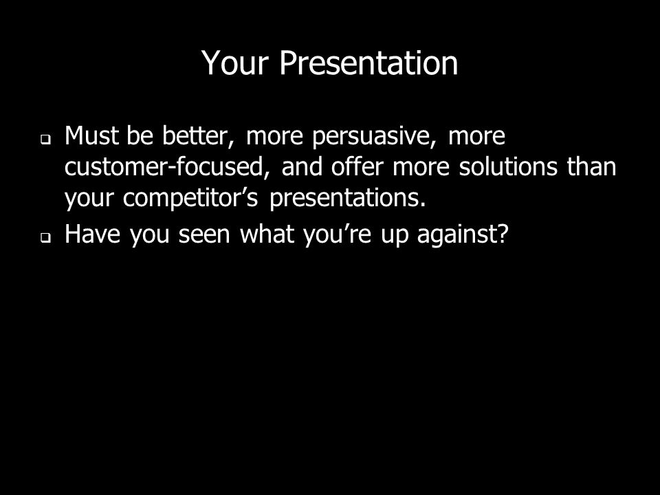 Your Presentation Must be better, more persuasive, more customer-focused, and offer more solutions than your competitor's presentations.