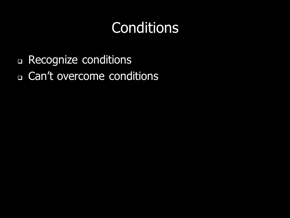 Conditions Recognize conditions Can't overcome conditions