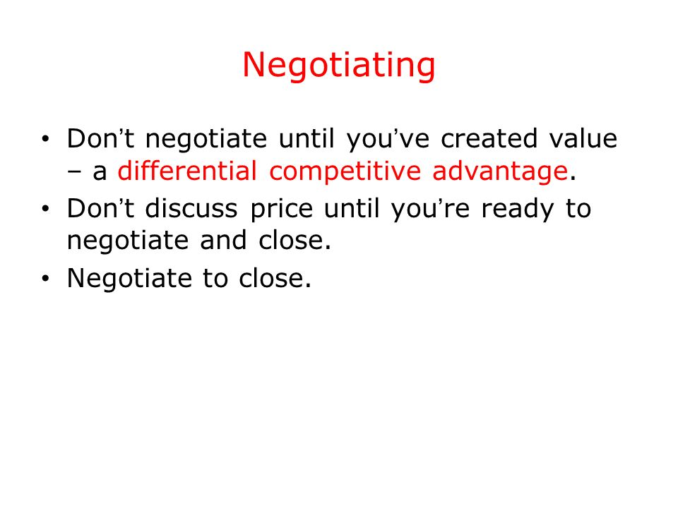 Negotiating Don't negotiate until you've created value – a differential competitive advantage.