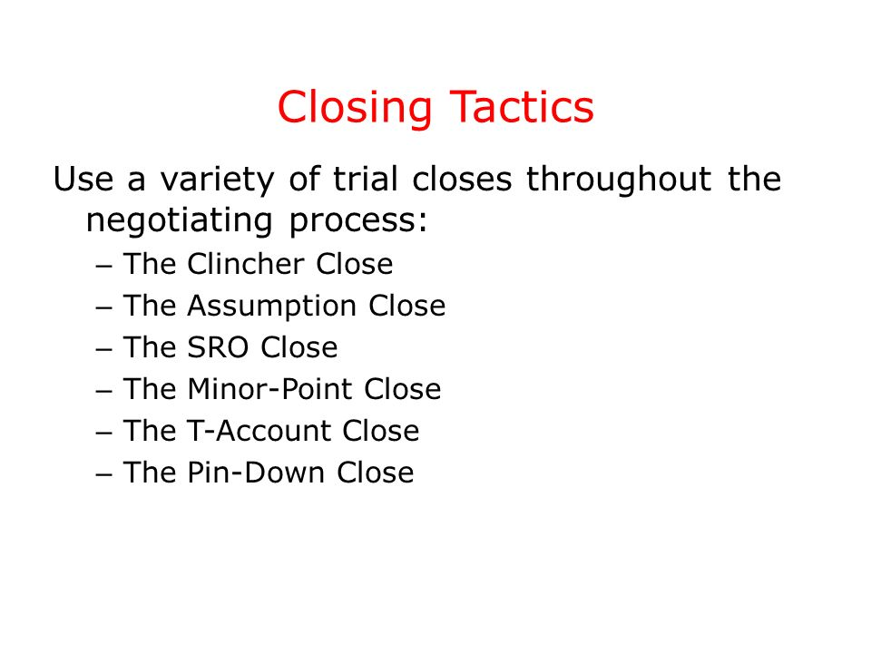 Closing Tactics Use a variety of trial closes throughout the negotiating process: The Clincher Close.