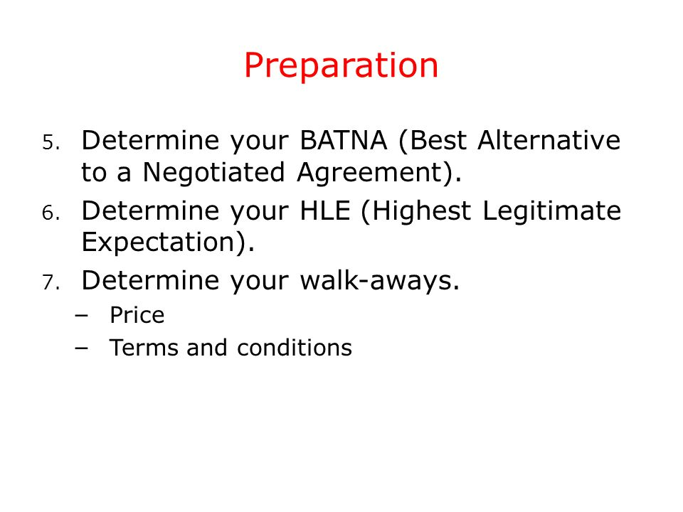 Preparation Determine your BATNA (Best Alternative to a Negotiated Agreement). Determine your HLE (Highest Legitimate Expectation).