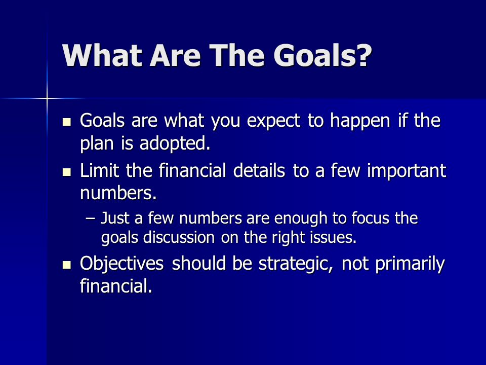 What Are The Goals Goals are what you expect to happen if the plan is adopted. Limit the financial details to a few important numbers.