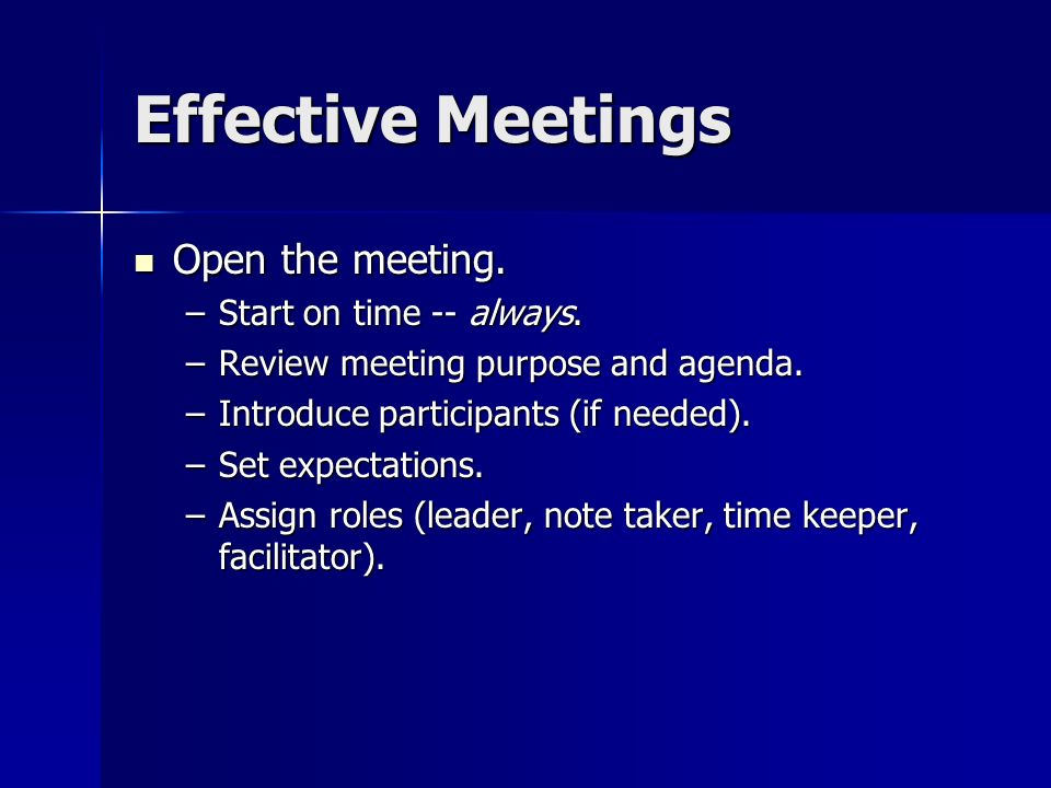 Effective Meetings Open the meeting. Start on time -- always.