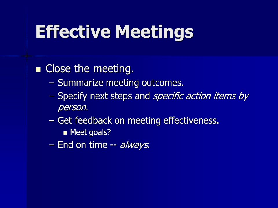 Effective Meetings Close the meeting. Summarize meeting outcomes.