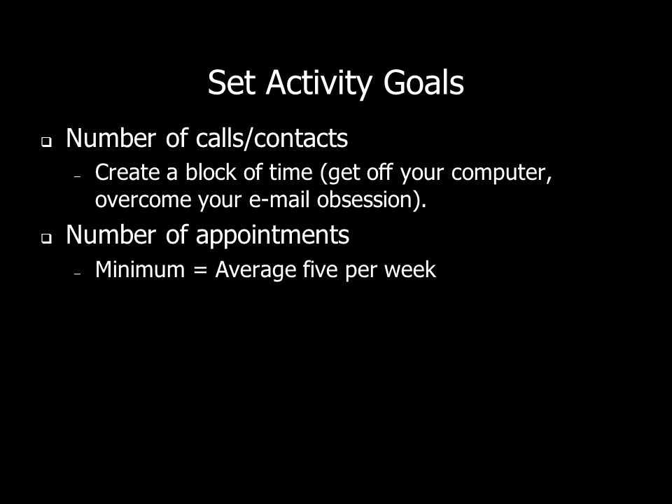 Set Activity Goals Number of calls/contacts Number of appointments