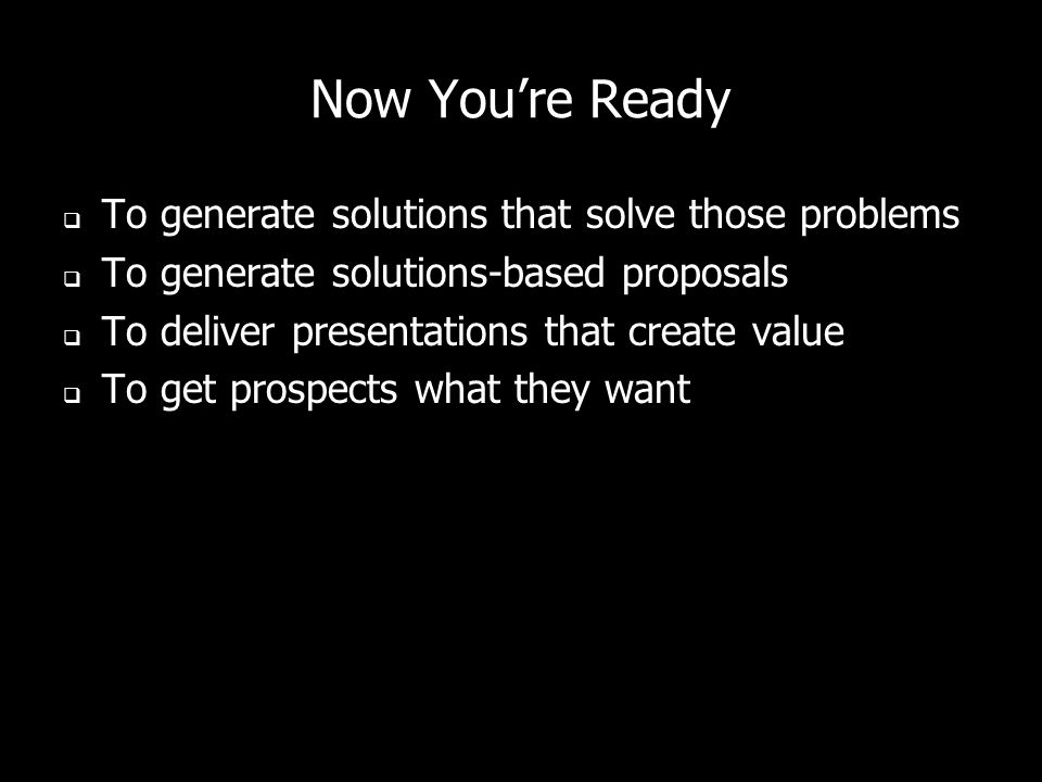 Now You're Ready To generate solutions that solve those problems
