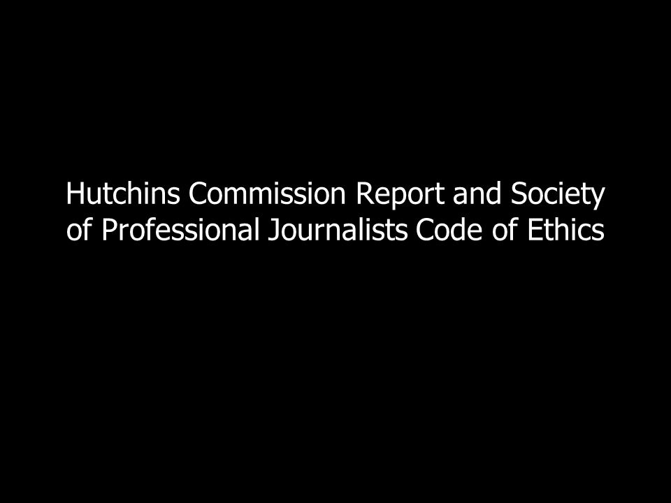 Hutchins Commission Report and Society of Professional Journalists Code of Ethics