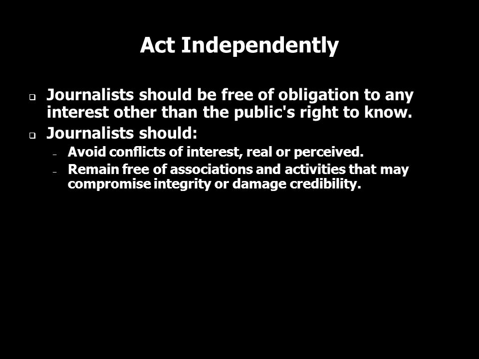 Act Independently Journalists should be free of obligation to any interest other than the public s right to know.