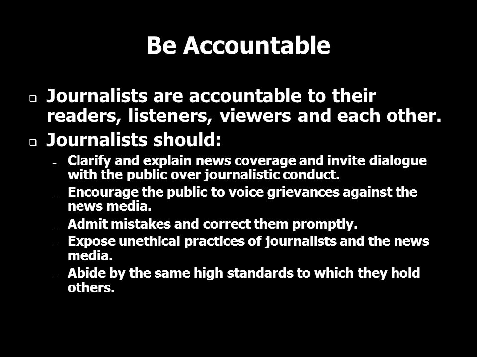 Be Accountable Journalists are accountable to their readers, listeners, viewers and each other. Journalists should: