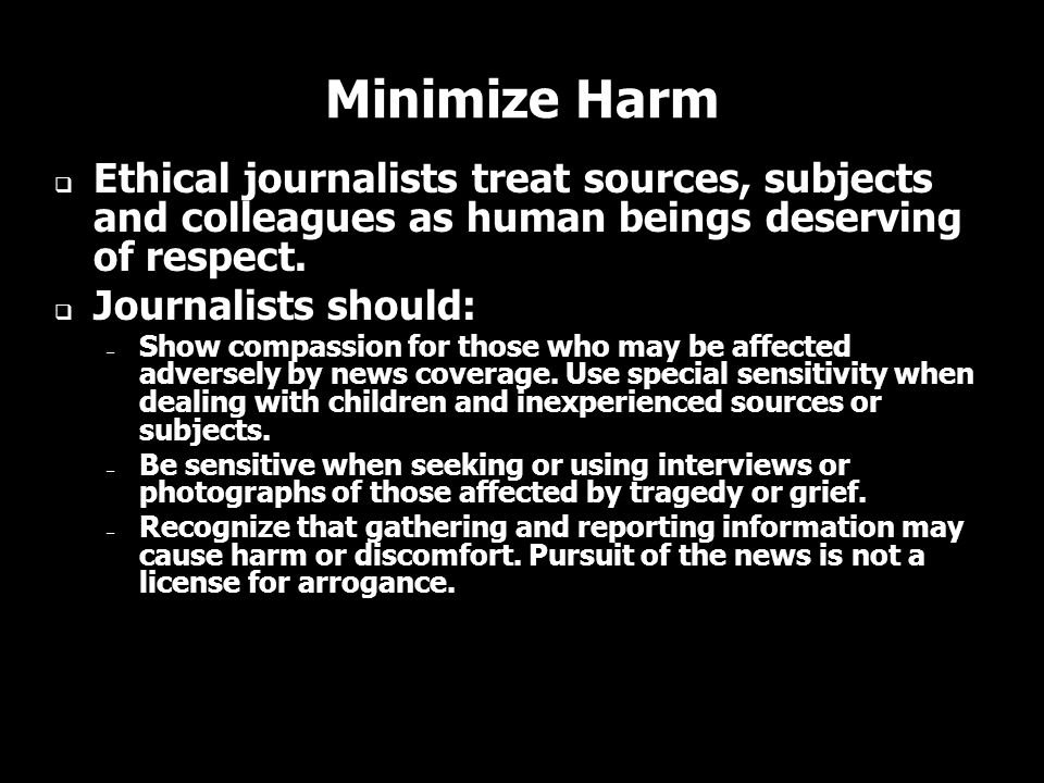 Minimize Harm Ethical journalists treat sources, subjects and colleagues as human beings deserving of respect.