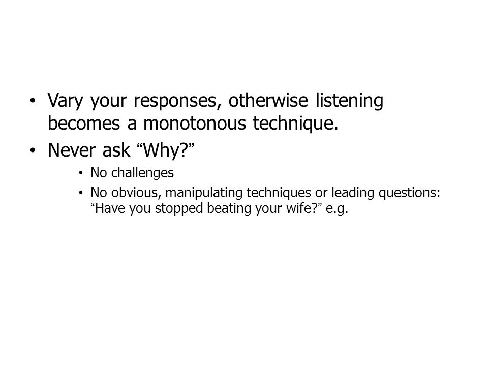 Vary your responses, otherwise listening becomes a monotonous technique.