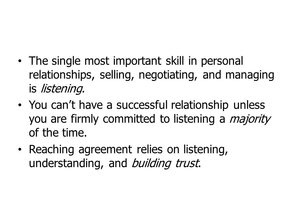 The single most important skill in personal relationships, selling, negotiating, and managing is listening.