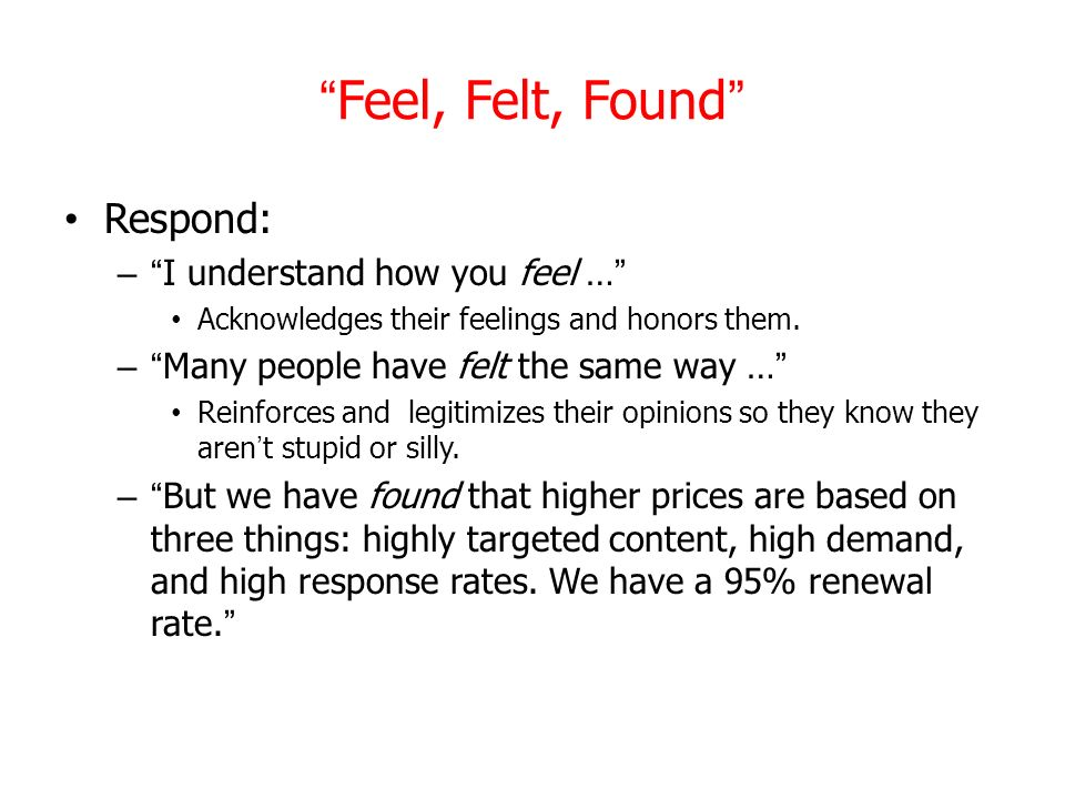 Feel, Felt, Found Respond: I understand how you feel …