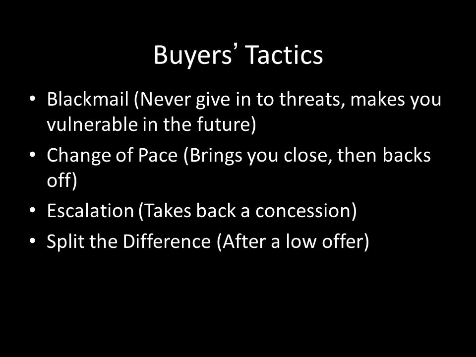 Buyers' Tactics Blackmail (Never give in to threats, makes you vulnerable in the future) Change of Pace (Brings you close, then backs off)