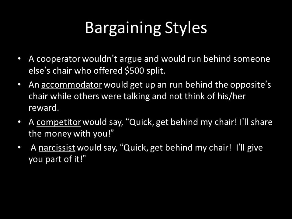 Bargaining Styles A cooperator wouldn't argue and would run behind someone else's chair who offered $500 split.