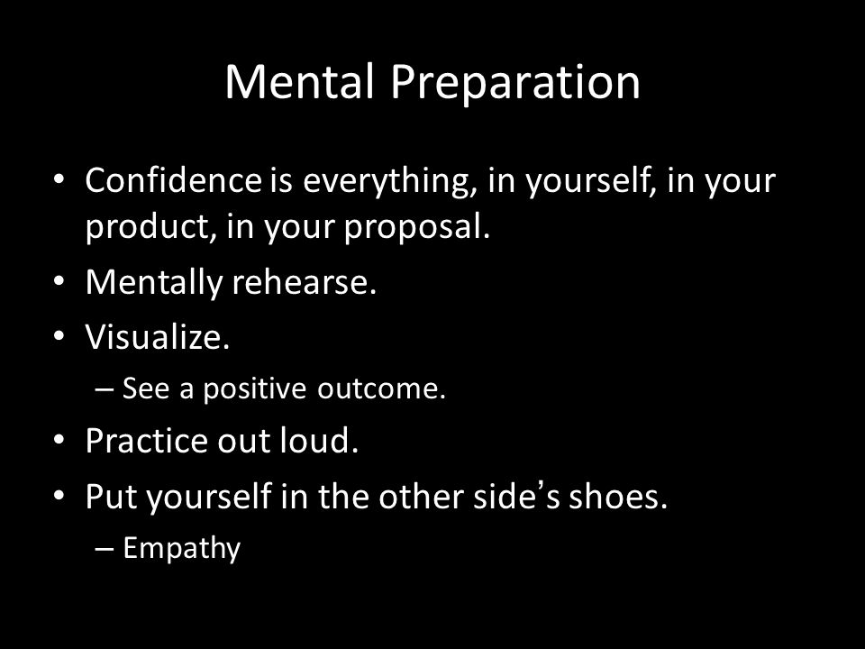 Mental Preparation Confidence is everything, in yourself, in your product, in your proposal. Mentally rehearse.