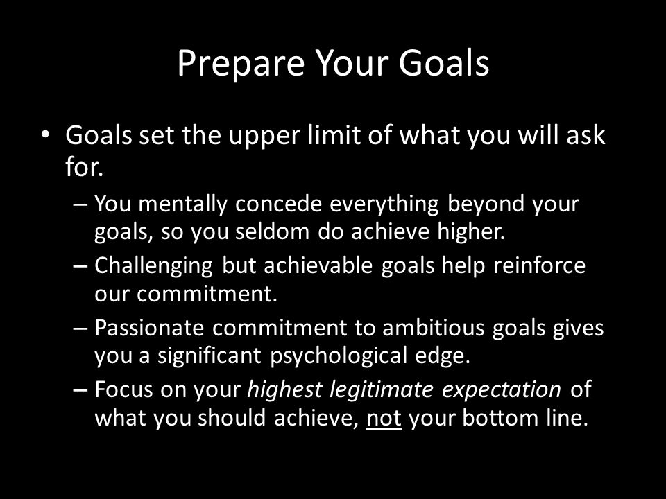 Prepare Your Goals Goals set the upper limit of what you will ask for.