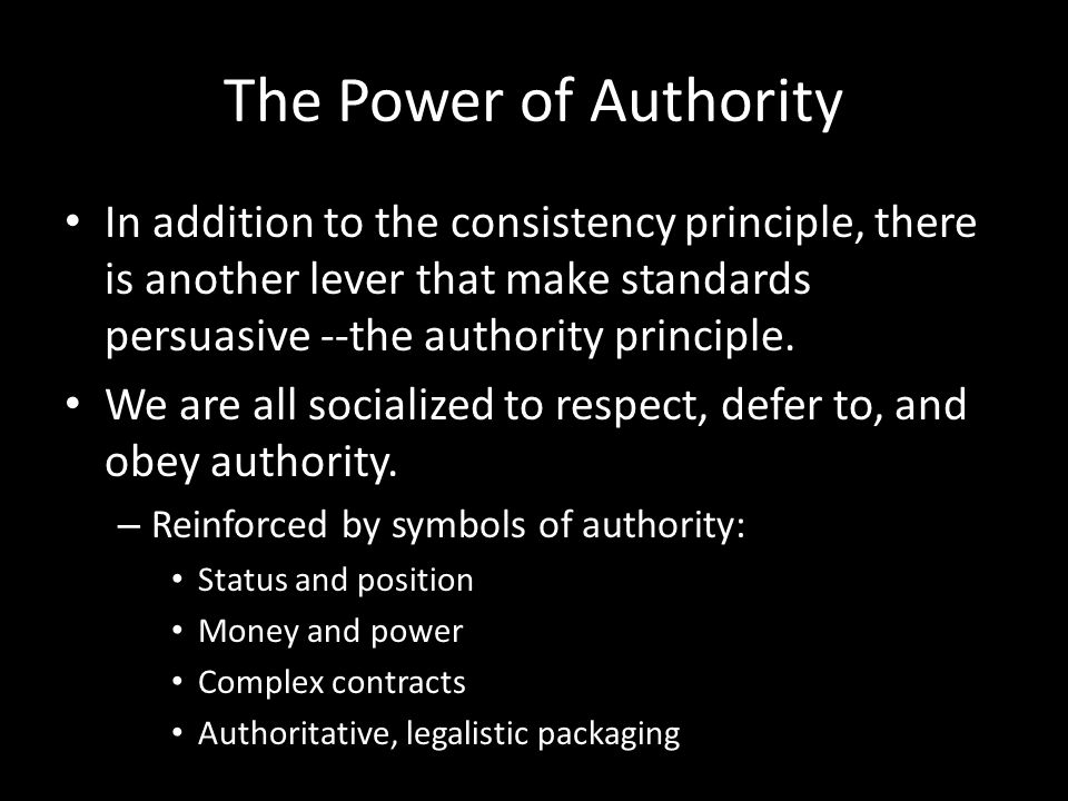 The Power of Authority In addition to the consistency principle, there is another lever that make standards persuasive --the authority principle.