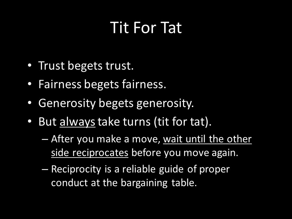 Tit For Tat Trust begets trust. Fairness begets fairness.