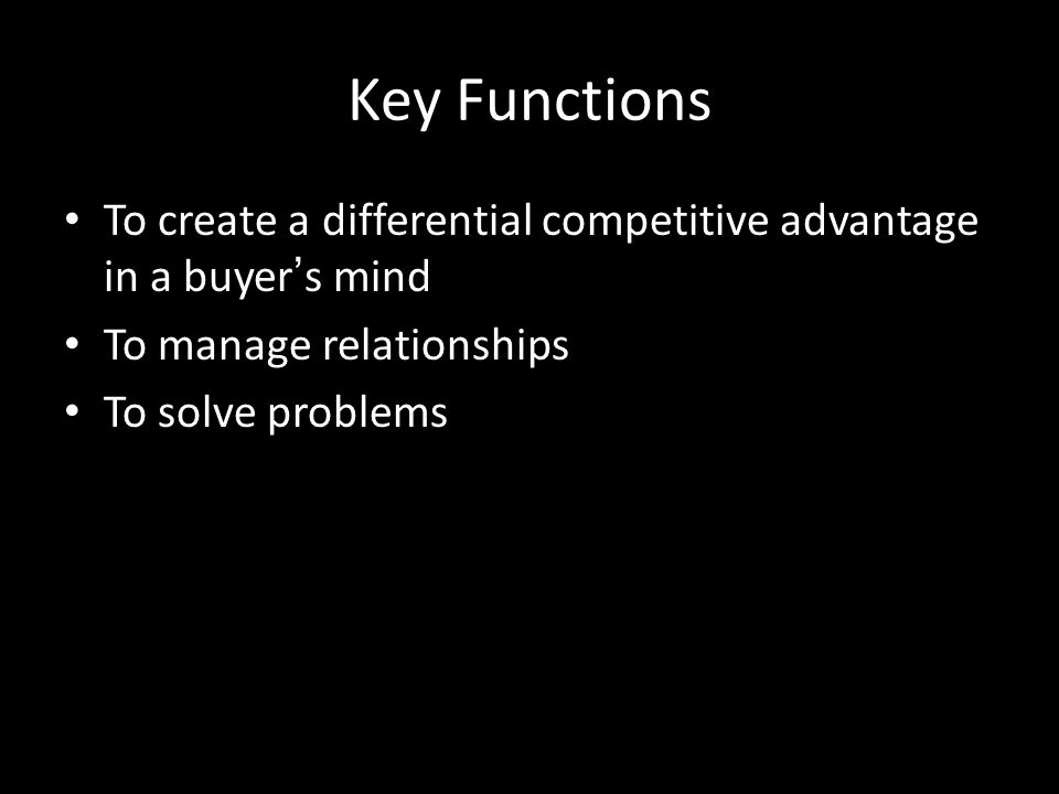 Key Functions To create a differential competitive advantage in a buyer's mind. To manage relationships.