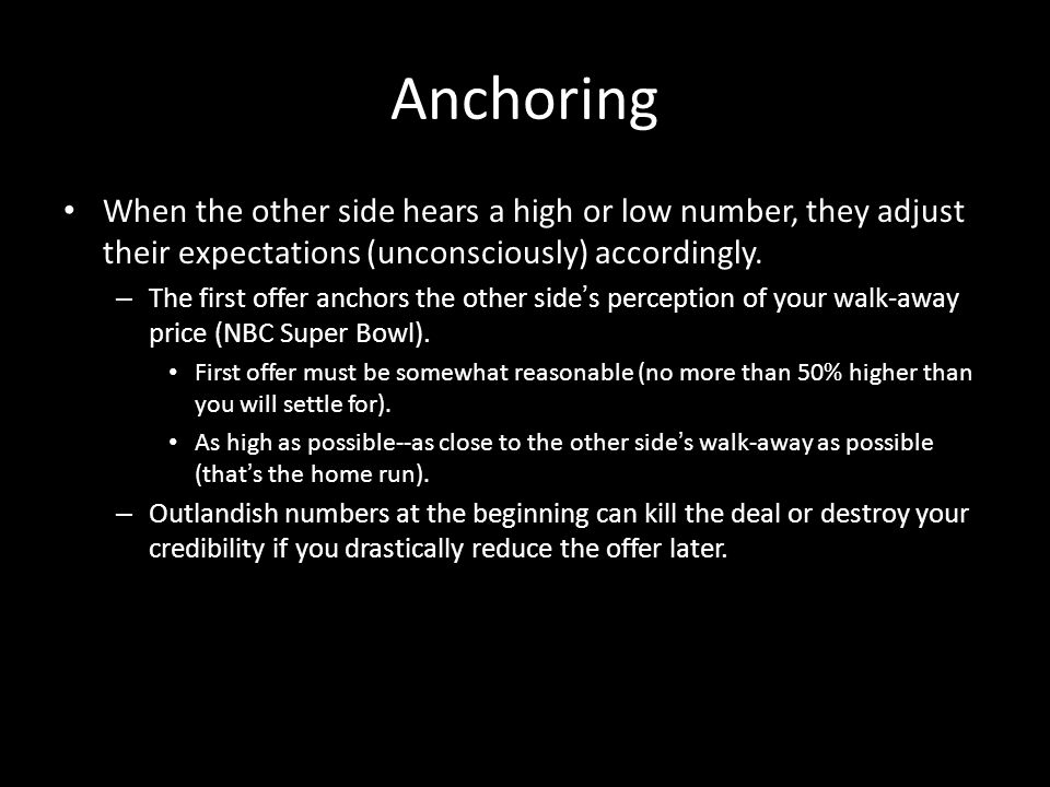 Anchoring When the other side hears a high or low number, they adjust their expectations (unconsciously) accordingly.