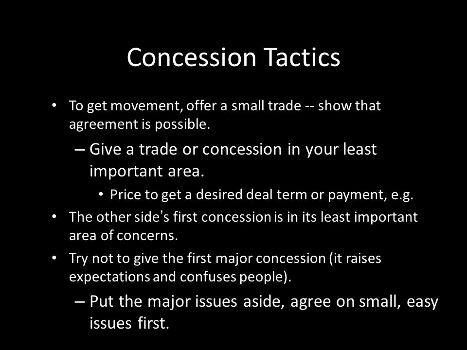 Concession Tactics To get movement, offer a small trade -- show that agreement is possible. Give a trade or concession in your least important area.