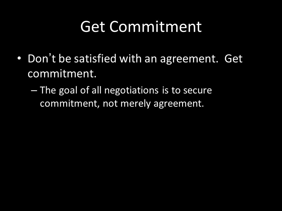 Get Commitment Don't be satisfied with an agreement. Get commitment.