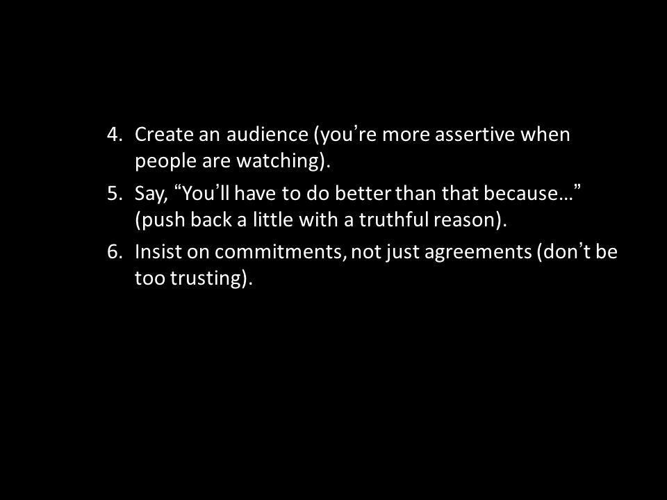 Create an audience (you're more assertive when people are watching).