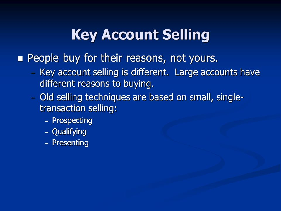 Key Account Selling People buy for their reasons, not yours.