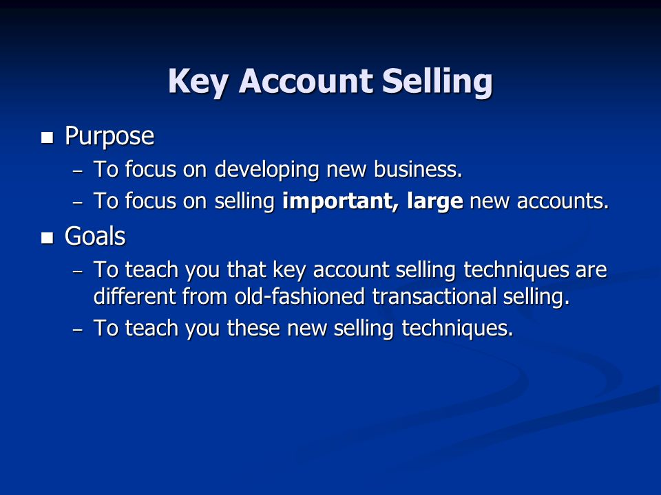 Key Account Selling Purpose Goals To focus on developing new business.