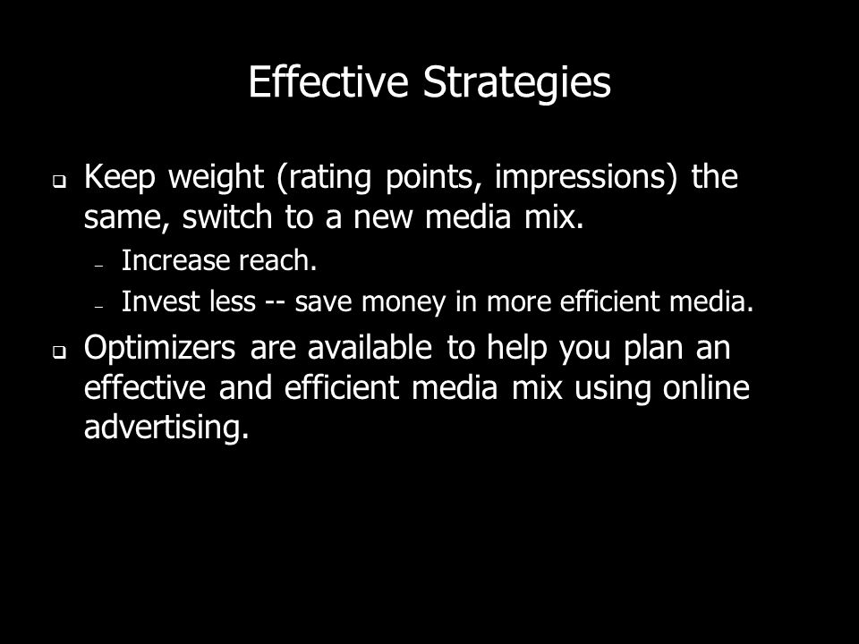 Effective Strategies Keep weight (rating points, impressions) the same, switch to a new media mix. Increase reach.