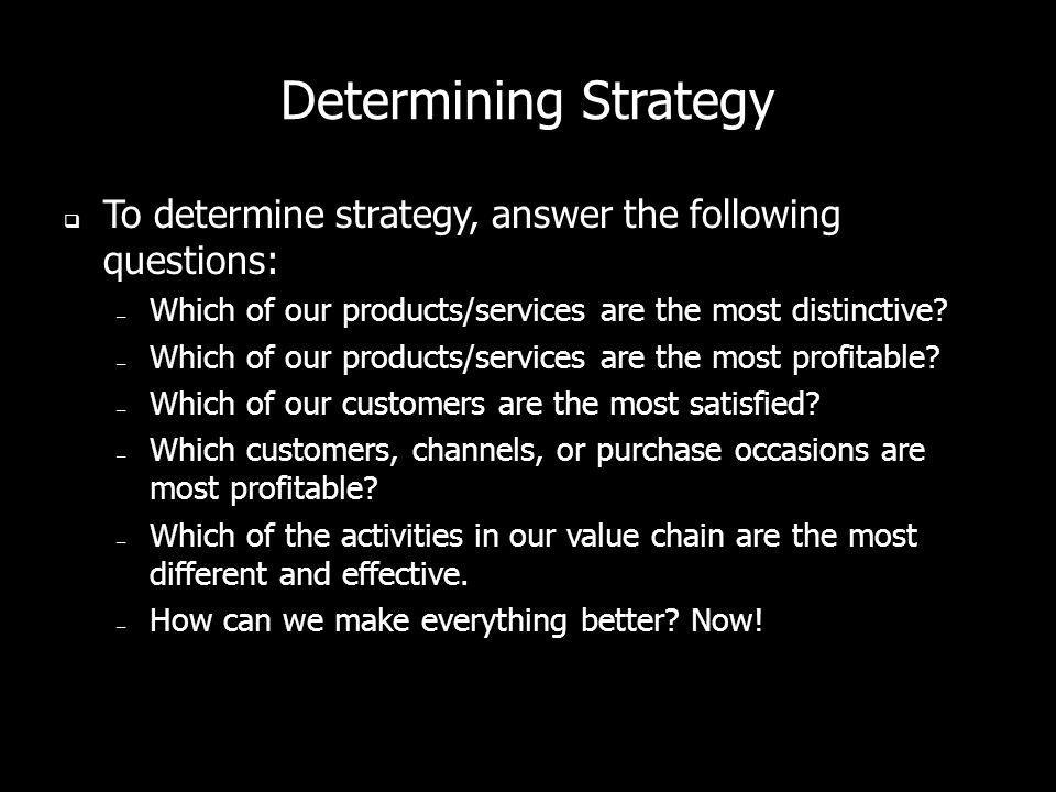 Determining Strategy To determine strategy, answer the following questions: Which of our products/services are the most distinctive