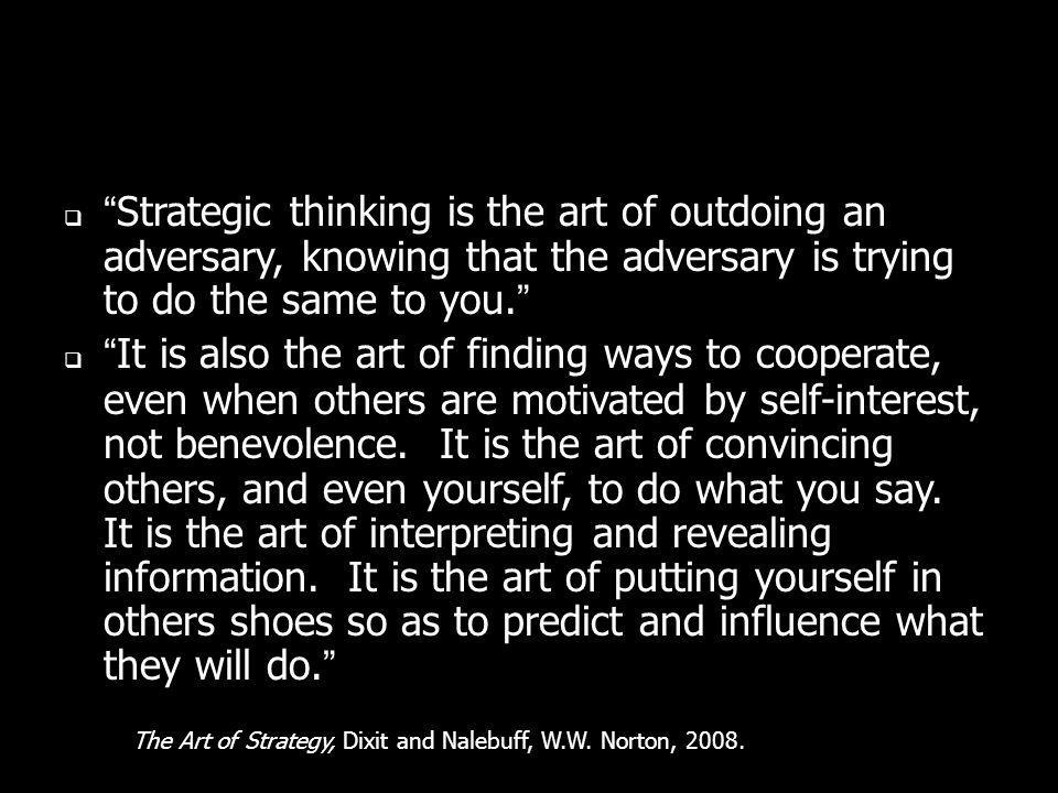 Strategic thinking is the art of outdoing an adversary, knowing that the adversary is trying to do the same to you.