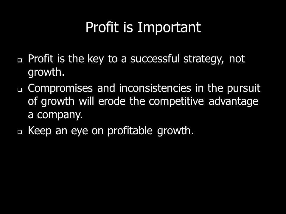 Profit is Important Profit is the key to a successful strategy, not growth.