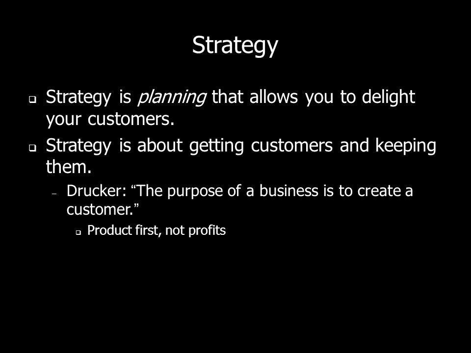 Strategy Strategy is planning that allows you to delight your customers. Strategy is about getting customers and keeping them.