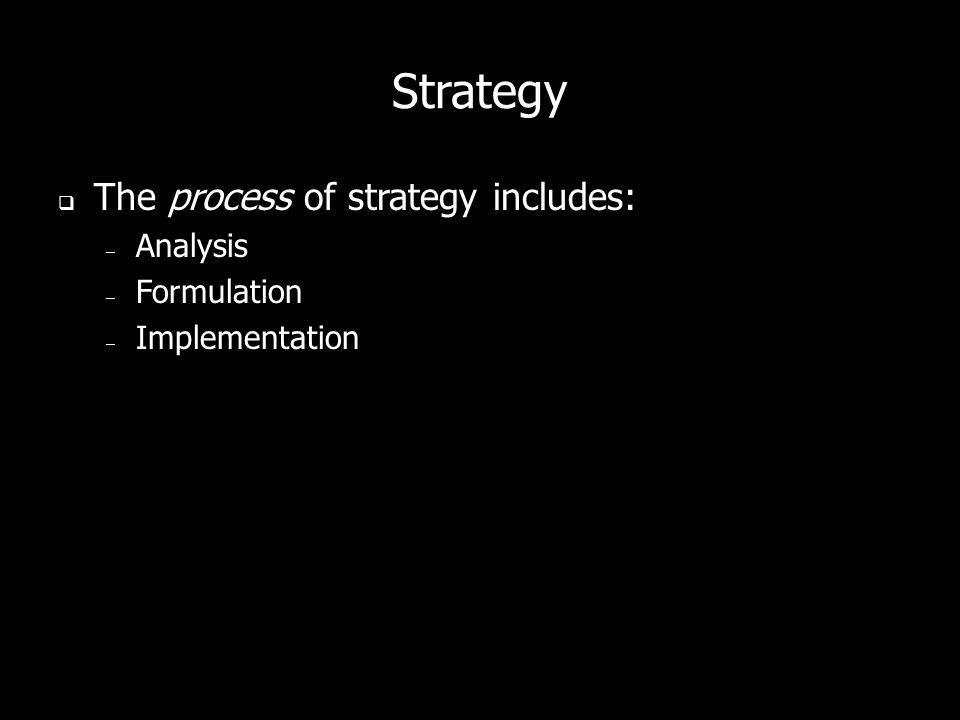 Strategy The process of strategy includes: Analysis Formulation