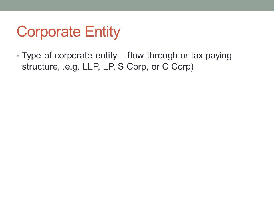 Corporate Entity Type of corporate entity – flow-through or tax paying structure, .e.g.