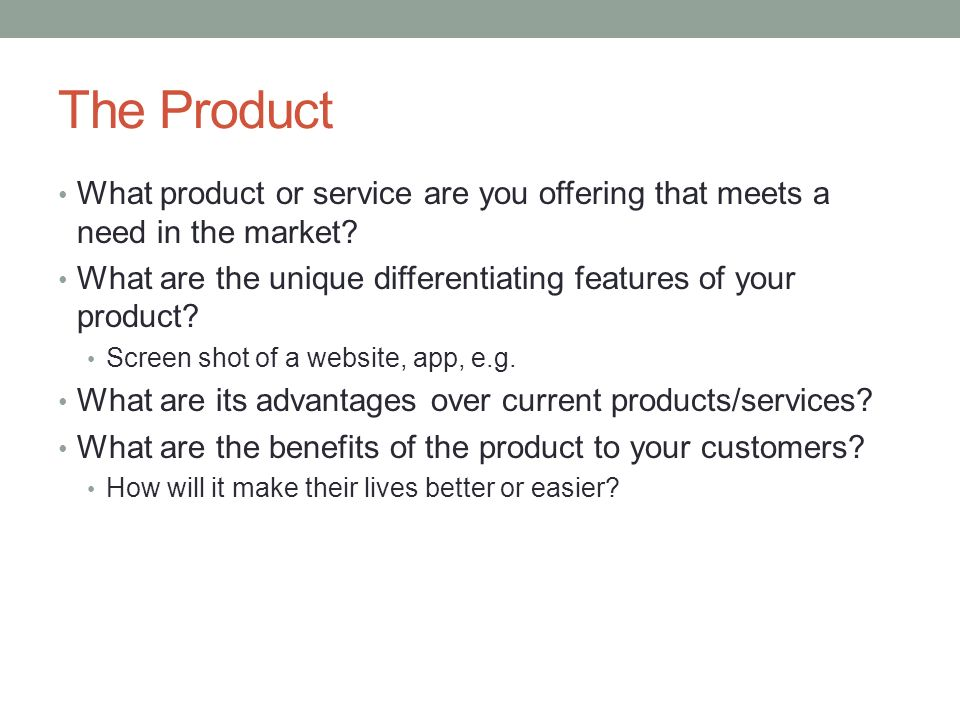 The Product What product or service are you offering that meets a need in the market What are the unique differentiating features of your product