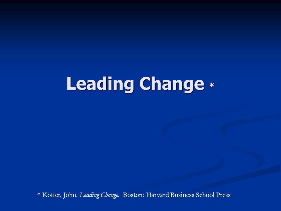 Leading Change * * Kotter, John. Leading Change. Boston: Harvard Business School Press