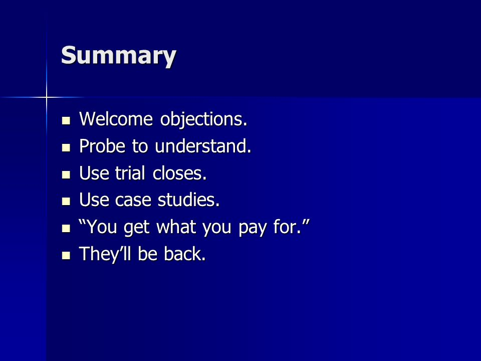 Summary Welcome objections. Probe to understand. Use trial closes.