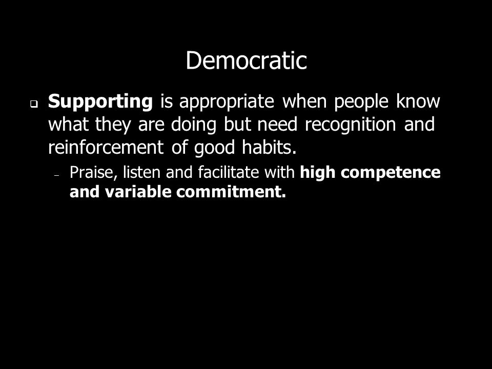 Democratic Supporting is appropriate when people know what they are doing but need recognition and reinforcement of good habits.