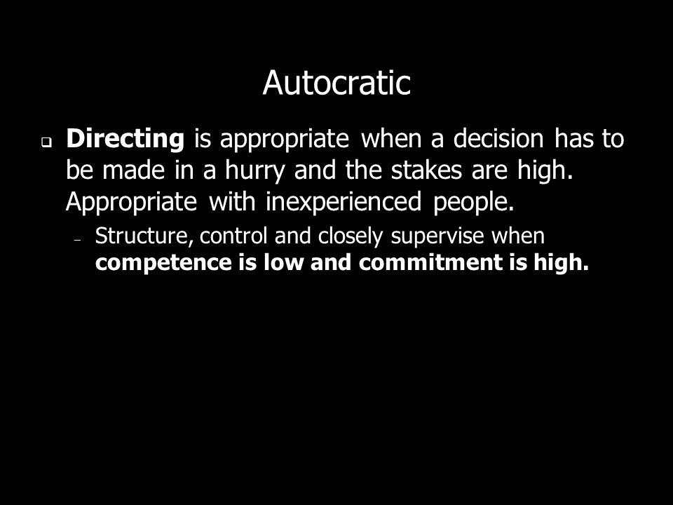 Autocratic Directing is appropriate when a decision has to be made in a hurry and the stakes are high. Appropriate with inexperienced people.