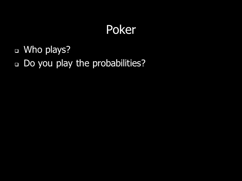 Poker Who plays Do you play the probabilities