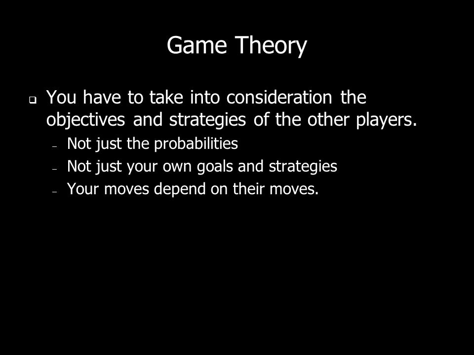 Game Theory You have to take into consideration the objectives and strategies of the other players.